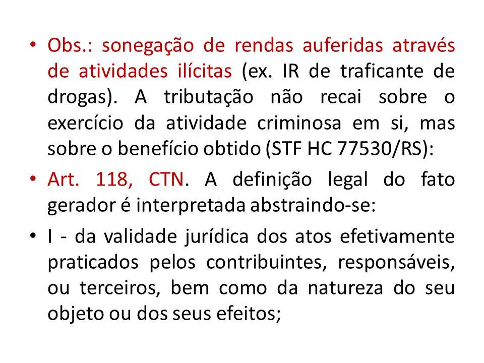Obs.: sonegação de rendas auferidas através de atividades ilícitas (ex. IR de traficante de drogas). A tributação não recai sobre o exercício da atividade criminosa em si, mas sobre o benefício obtido (STF HC 77530/RS):