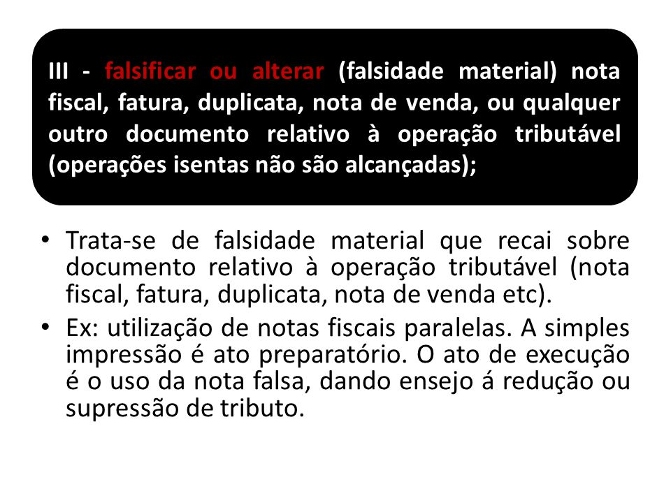 III - falsificar ou alterar (falsidade material) nota fiscal, fatura, duplicata, nota de venda, ou qualquer outro documento relativo à operação tributável (operações isentas não são alcançadas);