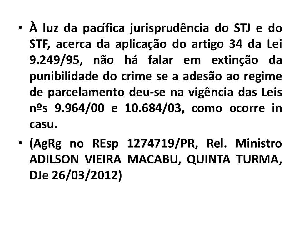À luz da pacífica jurisprudência do STJ e do STF, acerca da aplicação do artigo 34 da Lei 9.249/95, não há falar em extinção da punibilidade do crime se a adesão ao regime de parcelamento deu-se na vigência das Leis nºs 9.964/00 e 10.684/03, como ocorre in casu.