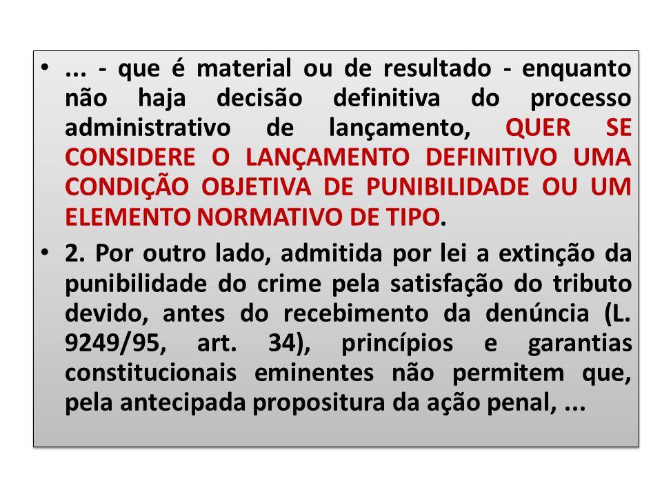 ... - que é material ou de resultado - enquanto não haja decisão definitiva do processo administrativo de lançamento, QUER SE CONSIDERE O LANÇAMENTO DEFINITIVO UMA CONDIÇÃO OBJETIVA DE PUNIBILIDADE OU UM ELEMENTO NORMATIVO DE TIPO.