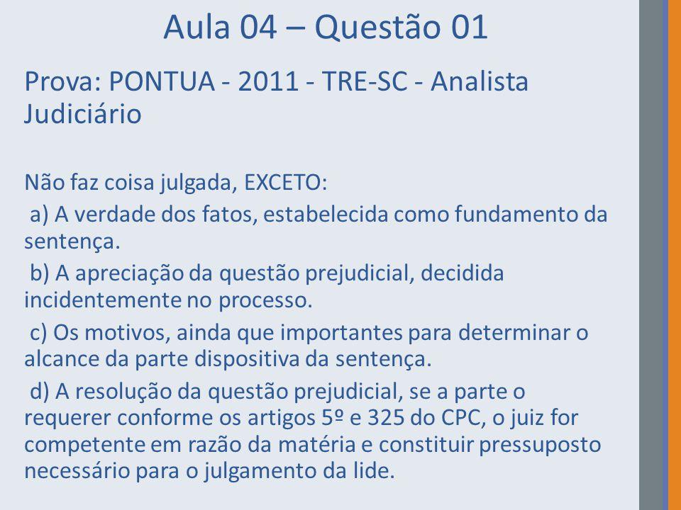 Aula 04 – Questão 01 Prova: PONTUA - 2011 - TRE-SC - Analista Judiciário. Não faz coisa julgada, EXCETO: