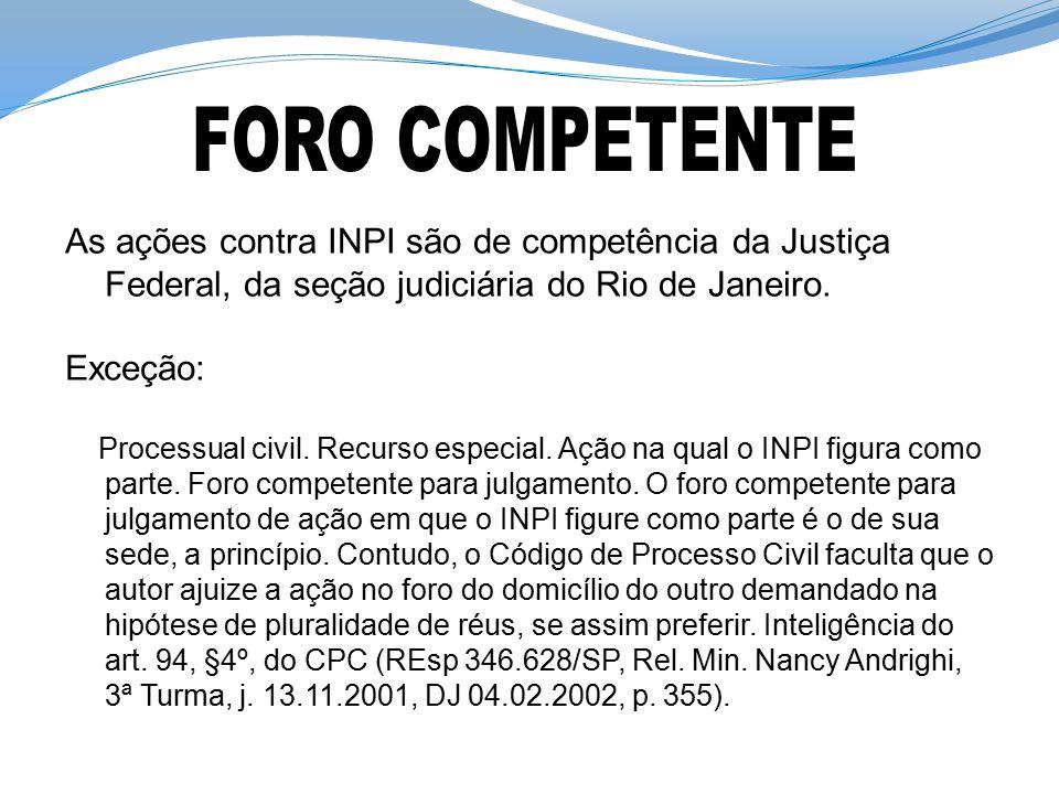 FORO COMPETENTE As ações contra INPI são de competência da Justiça Federal, da seção judiciária do Rio de Janeiro.