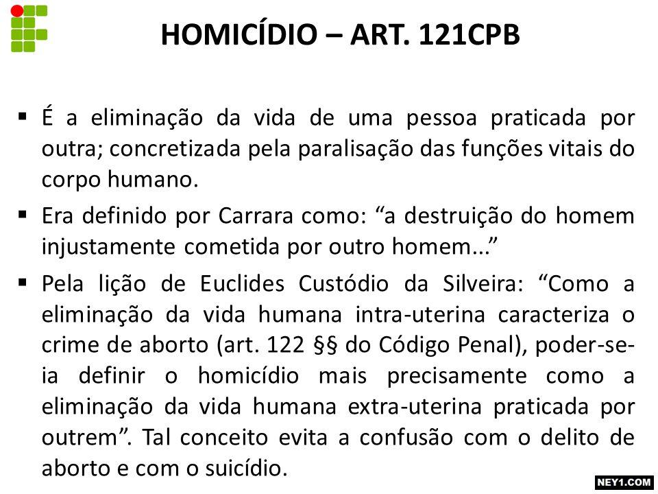 HOMICÍDIO – ART. 121CPB É a eliminação da vida de uma pessoa praticada por outra; concretizada pela paralisação das funções vitais do corpo humano.