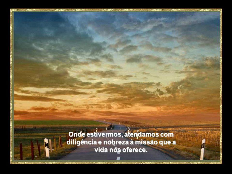Onde estivermos, atendamos com diligência e nobreza à missão que a vida nos oferece.