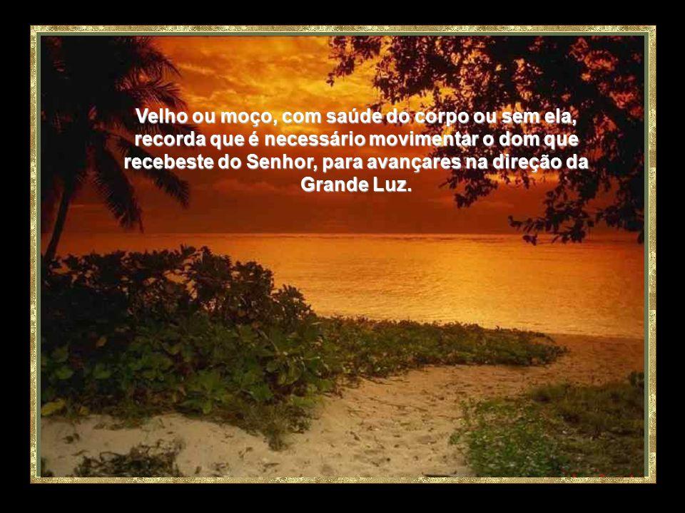 Velho ou moço, com saúde do corpo ou sem ela, recorda que é necessário movimentar o dom que recebeste do Senhor, para avançares na direção da Grande Luz.