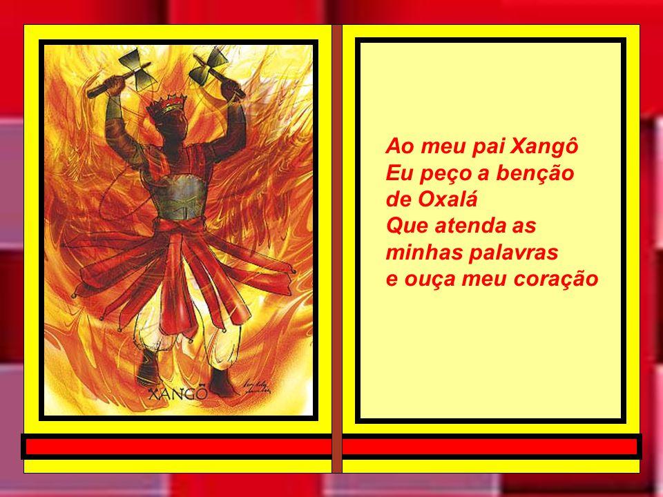 Ao meu pai Xangô Eu peço a benção de Oxalá Que atenda as minhas palavras e ouça meu coração