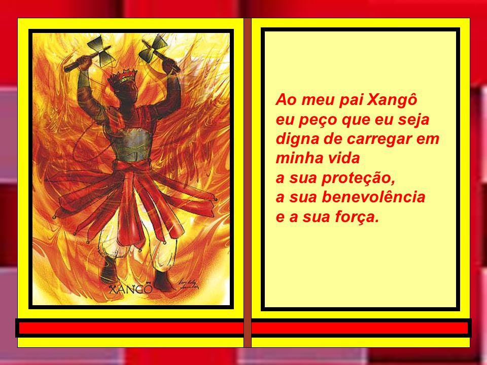 Ao meu pai Xangô eu peço que eu seja digna de carregar em minha vida. a sua proteção, a sua benevolência.