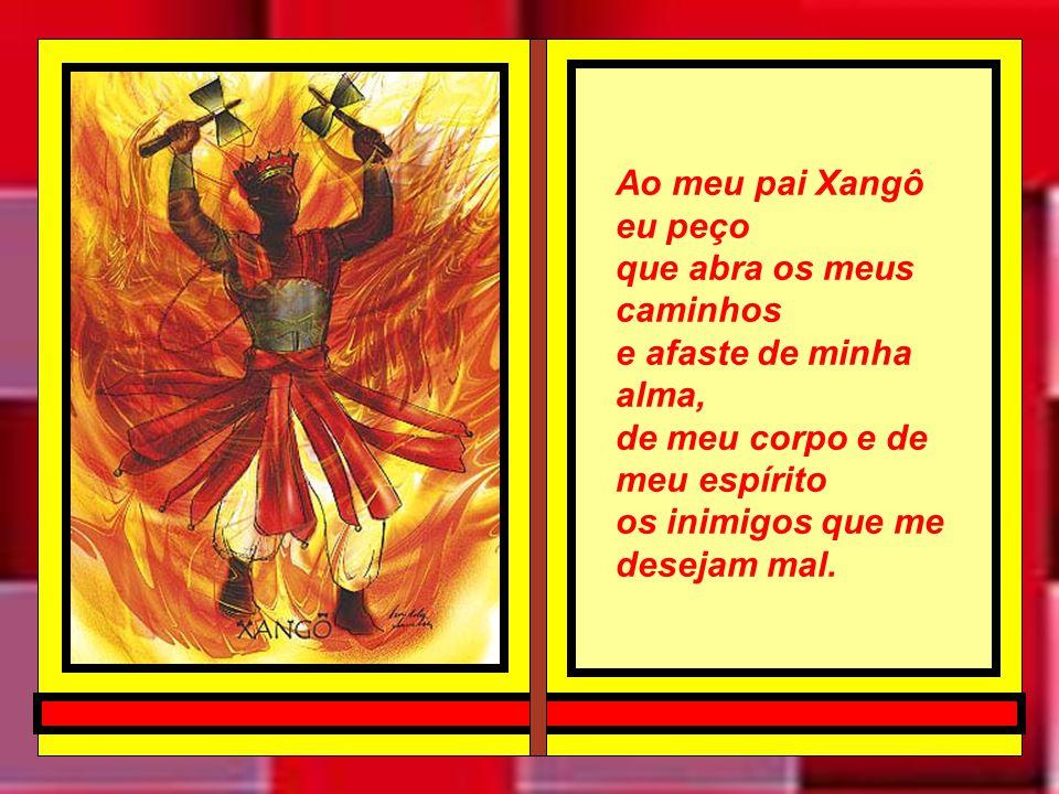 Ao meu pai Xangô eu peço que abra os meus caminhos. e afaste de minha alma, de meu corpo e de meu espírito.