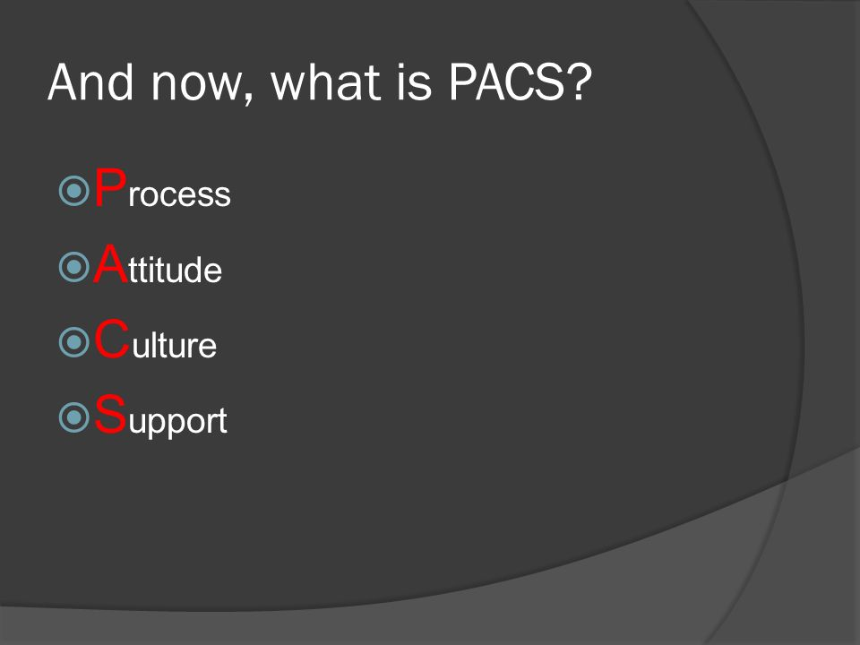 And now, what is PACS Process Attitude Culture Support