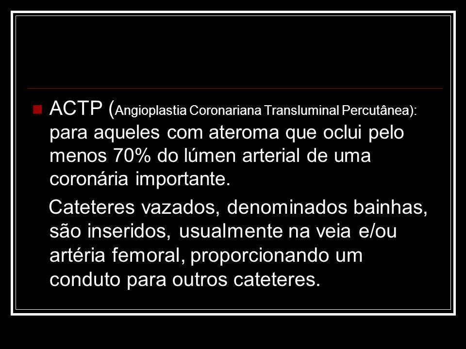 ACTP (Angioplastia Coronariana Transluminal Percutânea): para aqueles com ateroma que oclui pelo menos 70% do lúmen arterial de uma coronária importante.