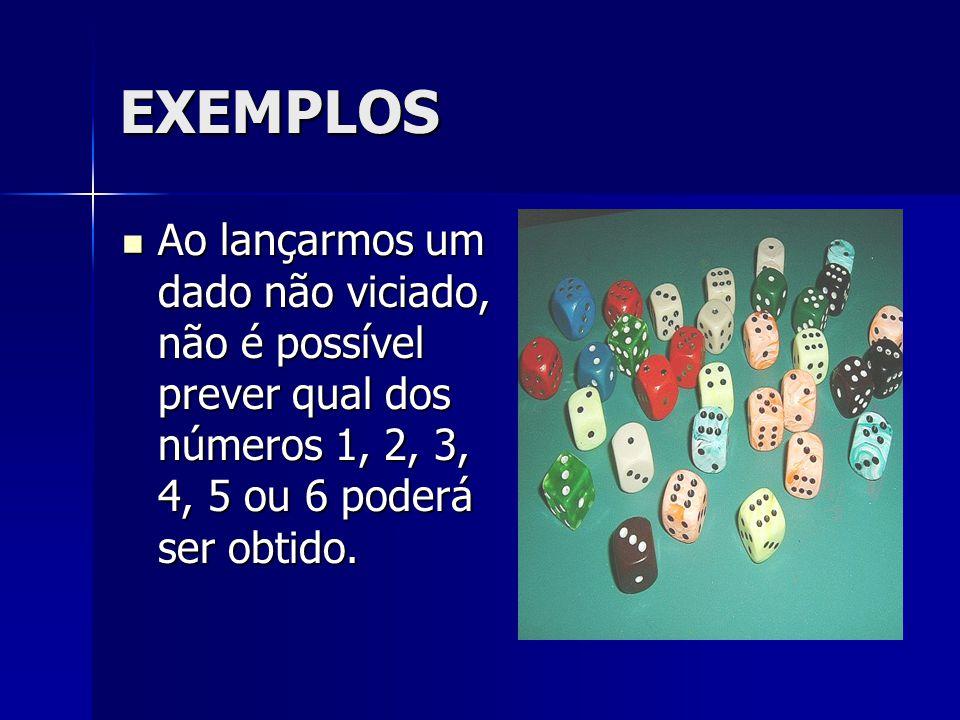 EXEMPLOS Ao lançarmos um dado não viciado, não é possível prever qual dos números 1, 2, 3, 4, 5 ou 6 poderá ser obtido.