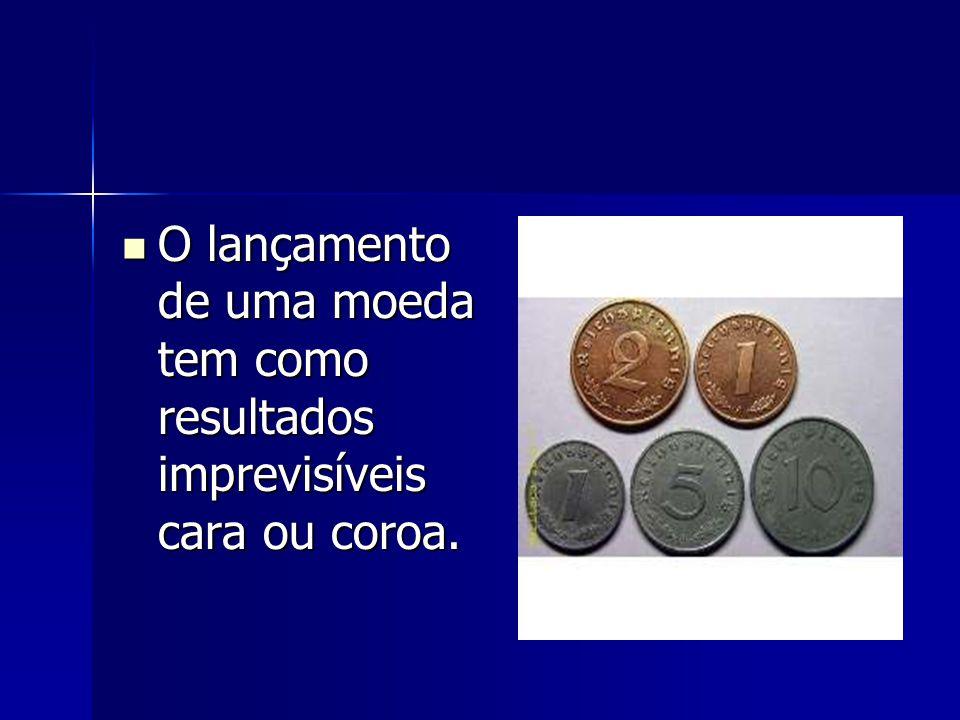 O lançamento de uma moeda tem como resultados imprevisíveis cara ou coroa.