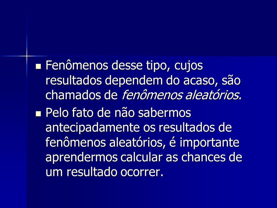 Fenômenos desse tipo, cujos resultados dependem do acaso, são chamados de fenômenos aleatórios.