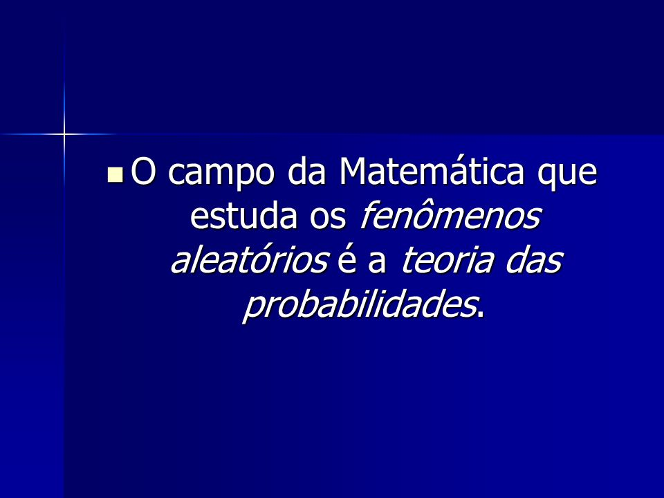 O campo da Matemática que estuda os fenômenos aleatórios é a teoria das probabilidades.