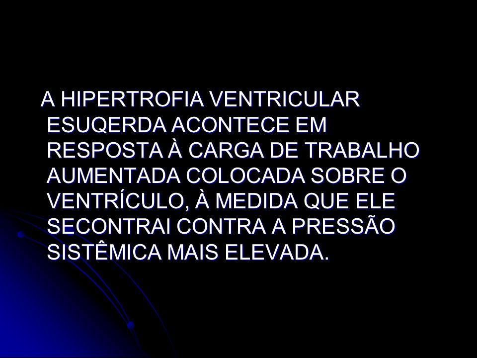 A HIPERTROFIA VENTRICULAR ESUQERDA ACONTECE EM RESPOSTA À CARGA DE TRABALHO AUMENTADA COLOCADA SOBRE O VENTRÍCULO, À MEDIDA QUE ELE SECONTRAI CONTRA A PRESSÃO SISTÊMICA MAIS ELEVADA.