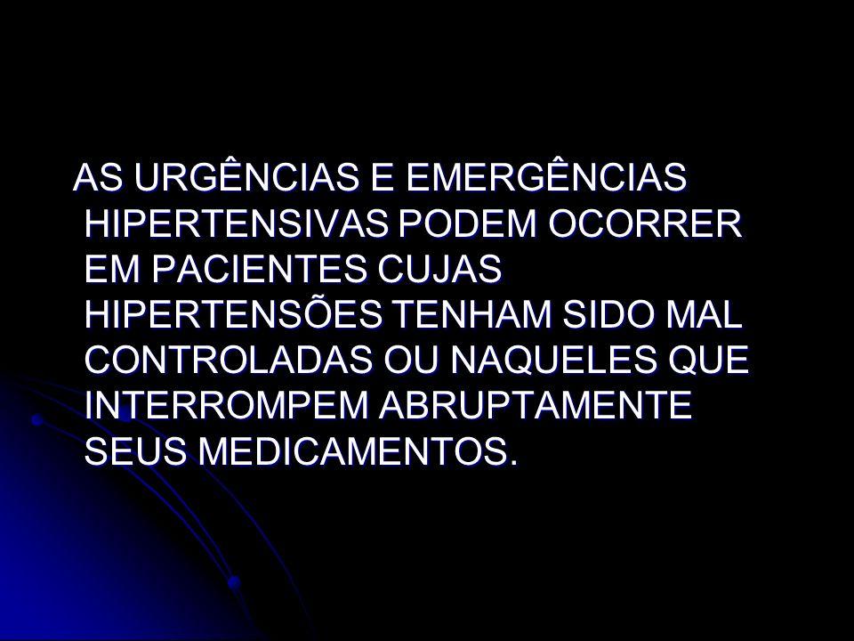 AS URGÊNCIAS E EMERGÊNCIAS HIPERTENSIVAS PODEM OCORRER EM PACIENTES CUJAS HIPERTENSÕES TENHAM SIDO MAL CONTROLADAS OU NAQUELES QUE INTERROMPEM ABRUPTAMENTE SEUS MEDICAMENTOS.