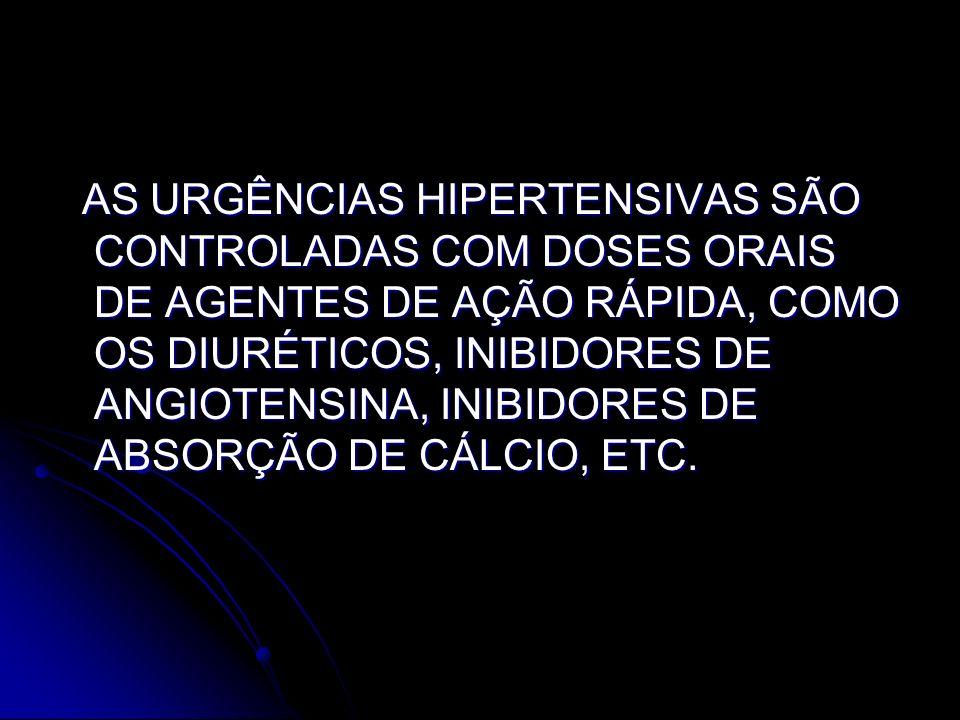 AS URGÊNCIAS HIPERTENSIVAS SÃO CONTROLADAS COM DOSES ORAIS DE AGENTES DE AÇÃO RÁPIDA, COMO OS DIURÉTICOS, INIBIDORES DE ANGIOTENSINA, INIBIDORES DE ABSORÇÃO DE CÁLCIO, ETC.