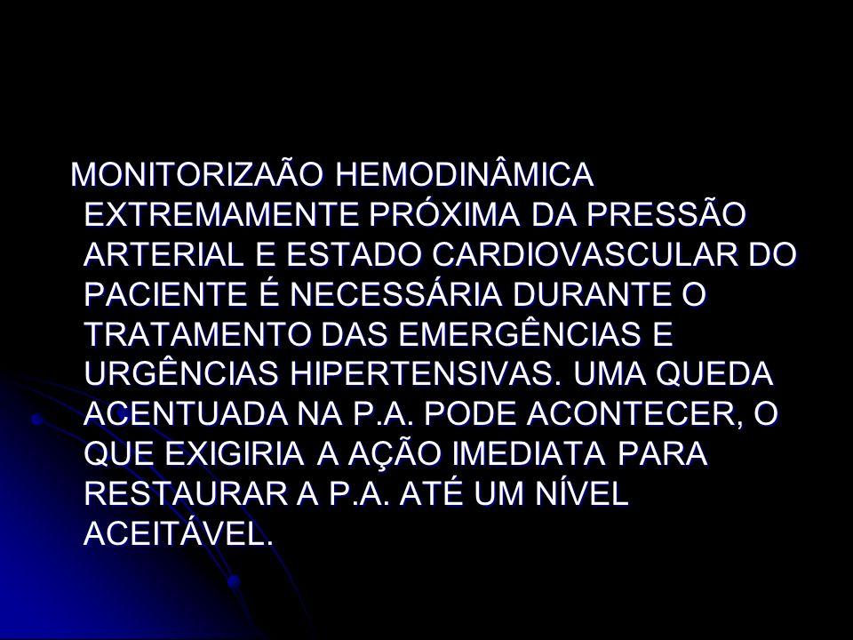 MONITORIZAÃO HEMODINÂMICA EXTREMAMENTE PRÓXIMA DA PRESSÃO ARTERIAL E ESTADO CARDIOVASCULAR DO PACIENTE É NECESSÁRIA DURANTE O TRATAMENTO DAS EMERGÊNCIAS E URGÊNCIAS HIPERTENSIVAS.