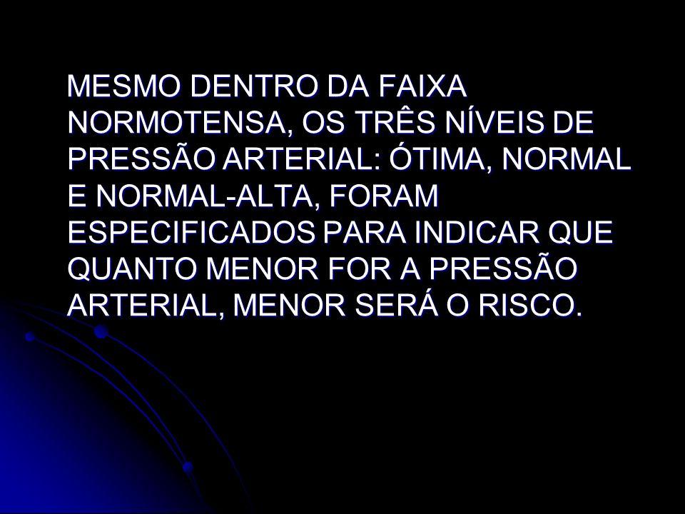 MESMO DENTRO DA FAIXA NORMOTENSA, OS TRÊS NÍVEIS DE PRESSÃO ARTERIAL: ÓTIMA, NORMAL E NORMAL-ALTA, FORAM ESPECIFICADOS PARA INDICAR QUE QUANTO MENOR FOR A PRESSÃO ARTERIAL, MENOR SERÁ O RISCO.