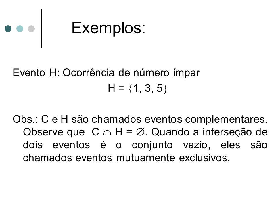 Exemplos: Evento H: Ocorrência de número ímpar H = 1, 3, 5