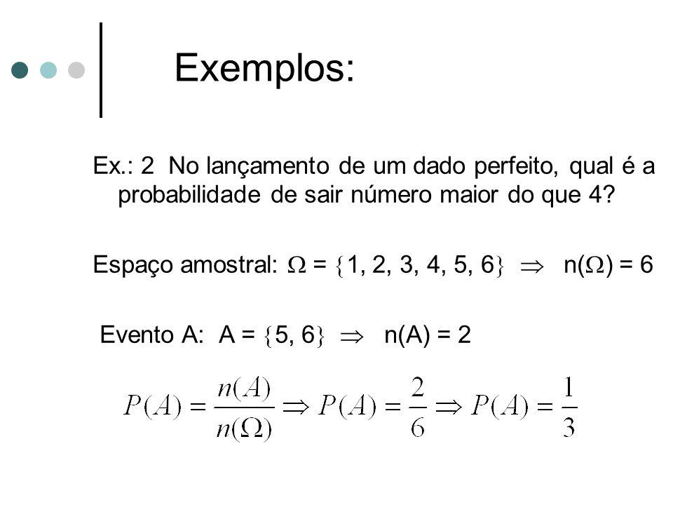 Exemplos: Ex.: 2 No lançamento de um dado perfeito, qual é a probabilidade de sair número maior do que 4