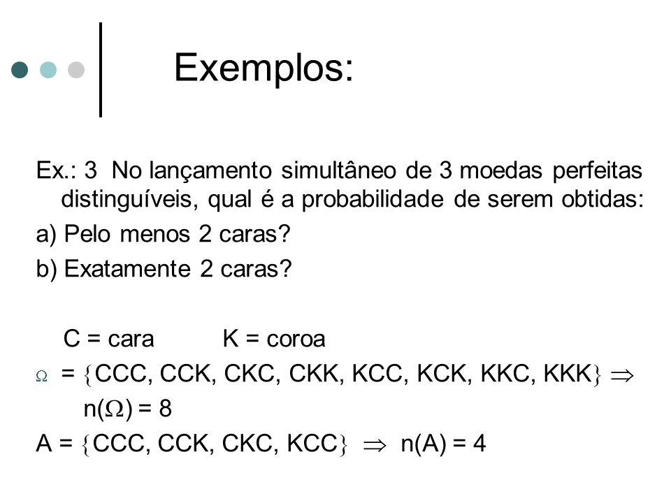 Exemplos: Ex.: 3 No lançamento simultâneo de 3 moedas perfeitas distinguíveis, qual é a probabilidade de serem obtidas: