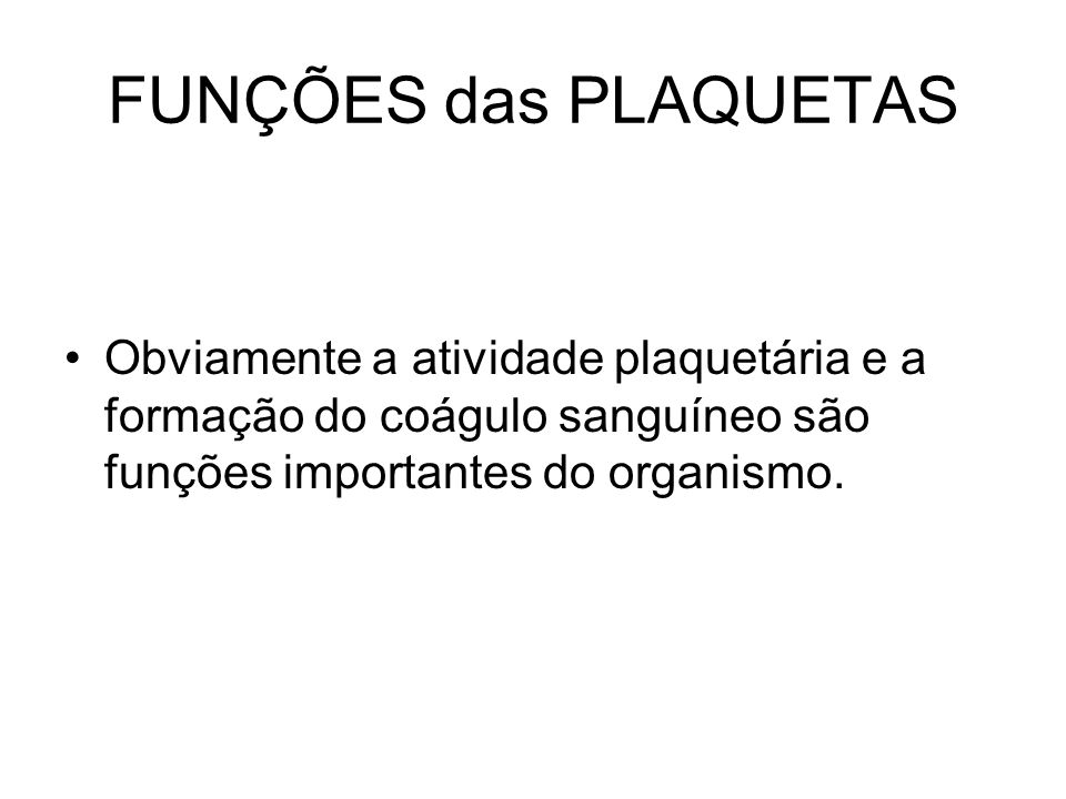 FUNÇÕES das PLAQUETAS Obviamente a atividade plaquetária e a formação do coágulo sanguíneo são funções importantes do organismo.