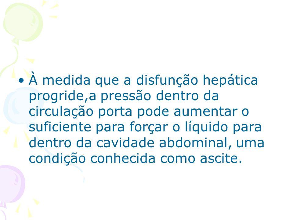 À medida que a disfunção hepática progride,a pressão dentro da circulação porta pode aumentar o suficiente para forçar o líquido para dentro da cavidade abdominal, uma condição conhecida como ascite.
