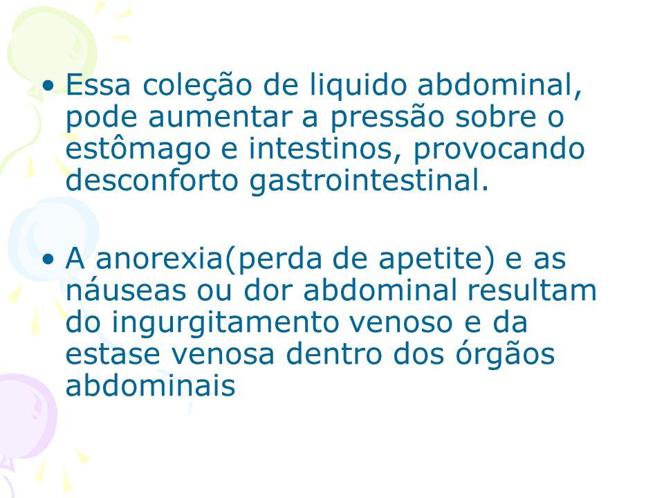 Essa coleção de liquido abdominal, pode aumentar a pressão sobre o estômago e intestinos, provocando desconforto gastrointestinal.