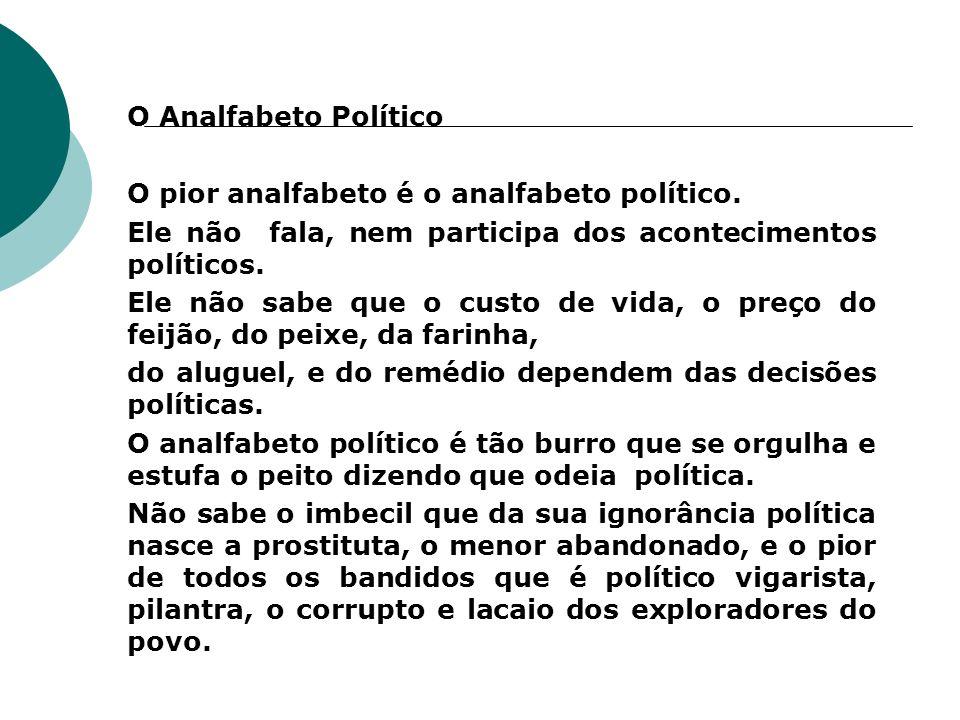 O Analfabeto Político O pior analfabeto é o analfabeto político. Ele não fala, nem participa dos acontecimentos políticos.
