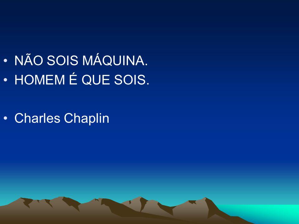 NÃO SOIS MÁQUINA. HOMEM É QUE SOIS. Charles Chaplin