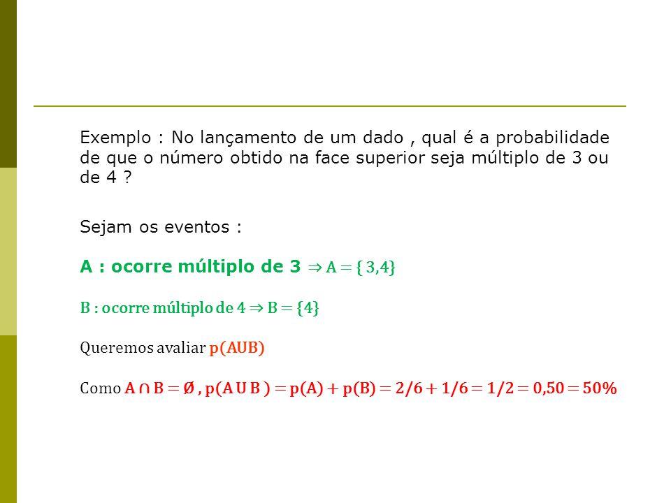 Exemplo : No lançamento de um dado , qual é a probabilidade de que o número obtido na face superior seja múltiplo de 3 ou de 4