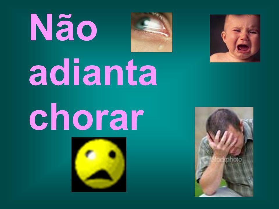 Não adianta chorar