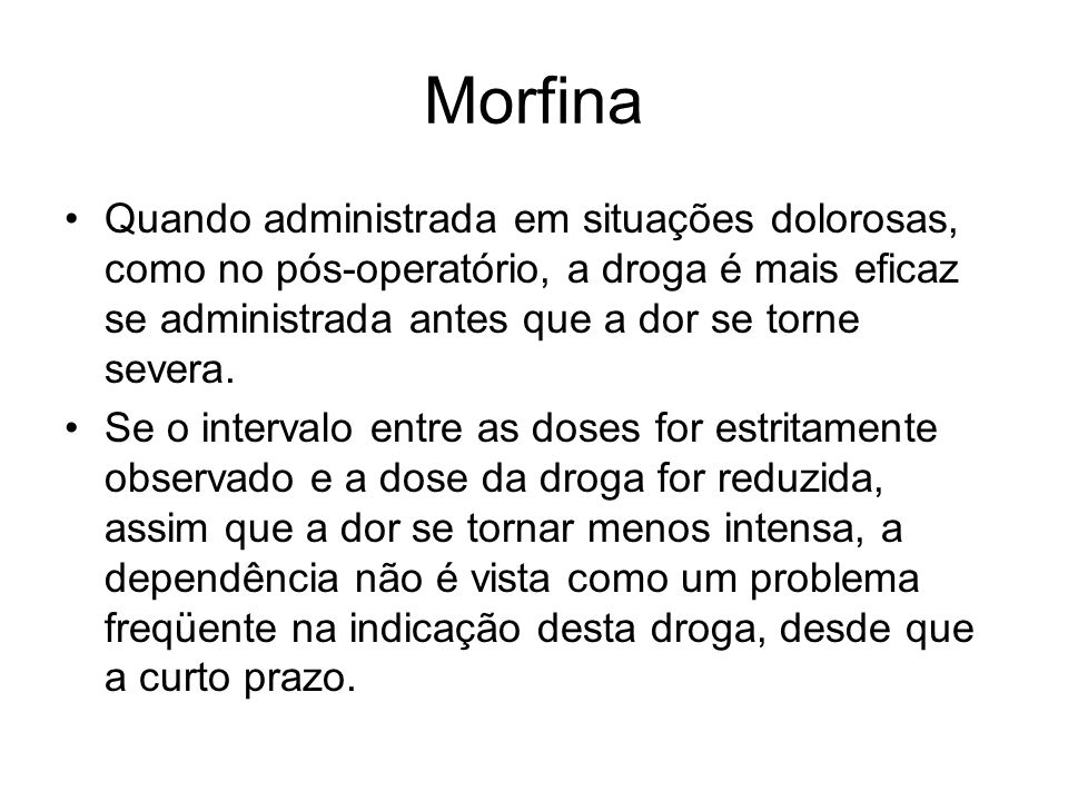 Morfina Quando administrada em situações dolorosas, como no pós-operatório, a droga é mais eficaz se administrada antes que a dor se torne severa.
