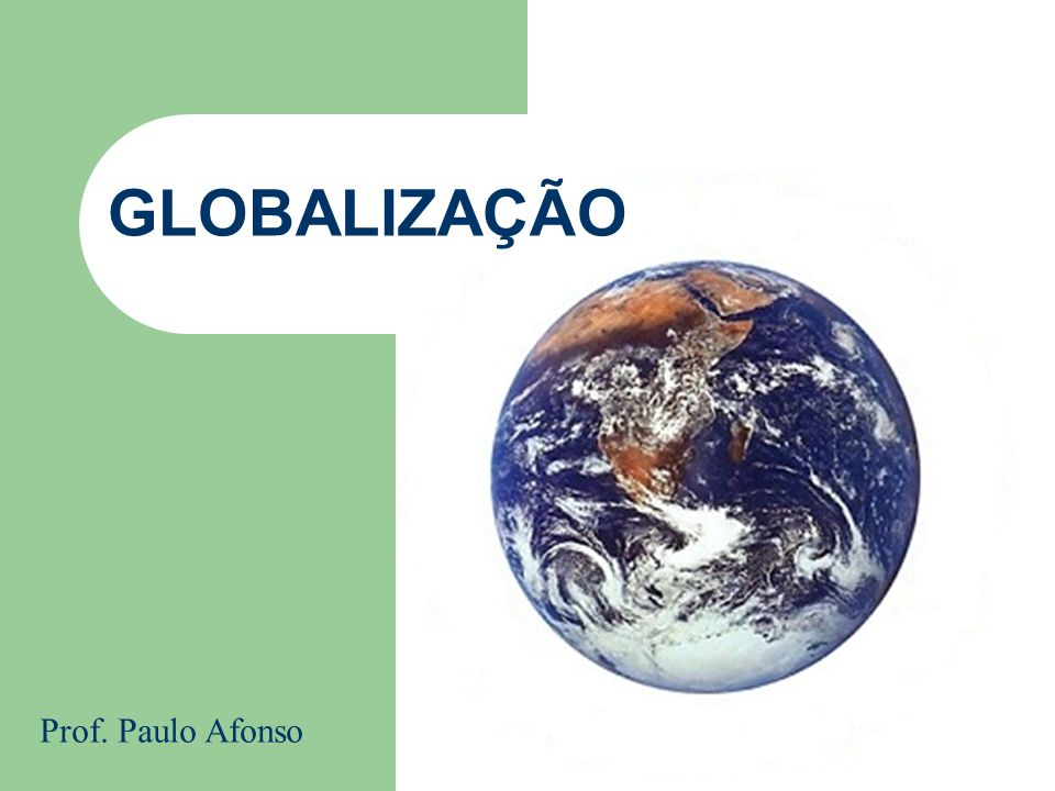 GLOBALIZAÇÃO Prof. Paulo Afonso