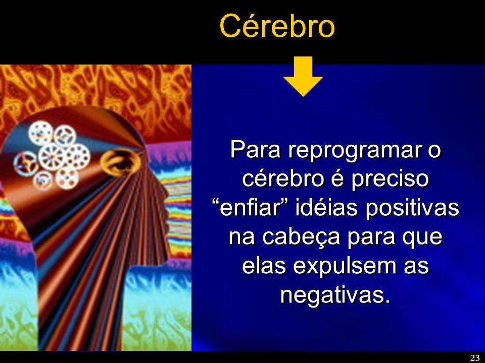 Cérebro Para reprogramar o cérebro é preciso enfiar idéias positivas na cabeça para que elas expulsem as negativas.