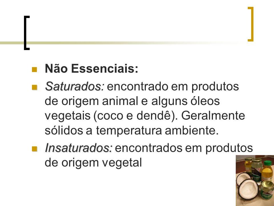 Não Essenciais: Saturados: encontrado em produtos de origem animal e alguns óleos vegetais (coco e dendê). Geralmente sólidos a temperatura ambiente.