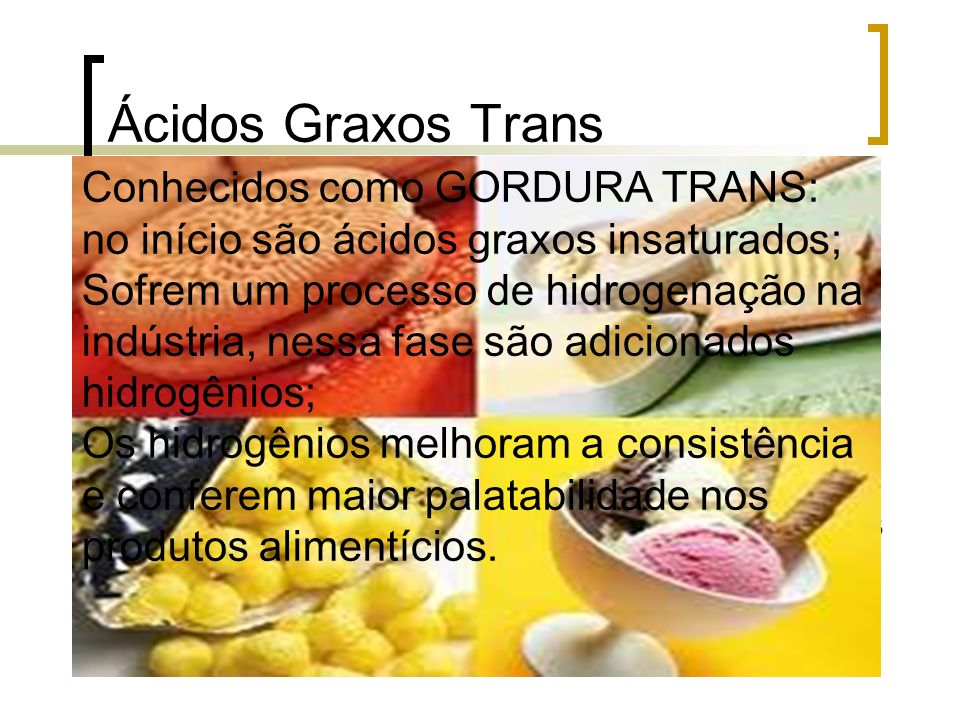 Ácidos Graxos Trans Conhecidos como GORDURA TRANS: no início são ácidos graxos insaturados;