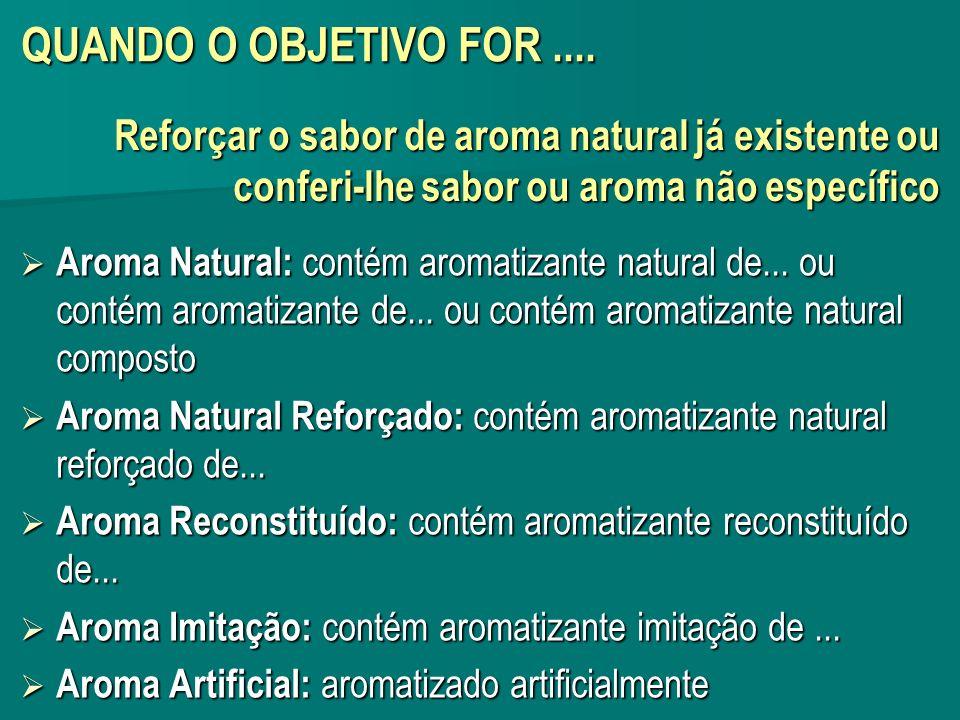 QUANDO O OBJETIVO FOR .... Reforçar o sabor de aroma natural já existente ou conferi-lhe sabor ou aroma não específico.