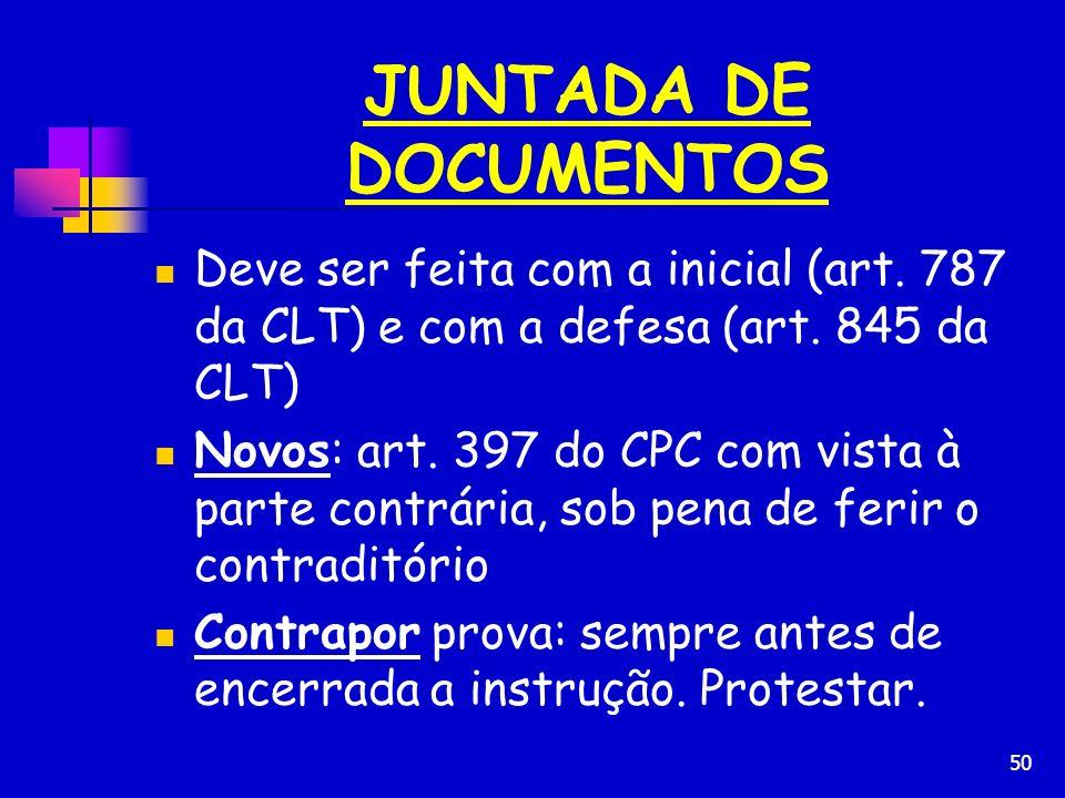 JUNTADA DE DOCUMENTOS Deve ser feita com a inicial (art. 787 da CLT) e com a defesa (art. 845 da CLT)