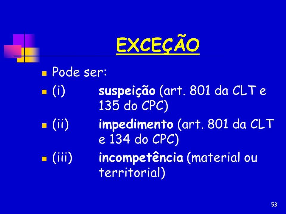 EXCEÇÃO Pode ser: (i) suspeição (art. 801 da CLT e 135 do CPC)