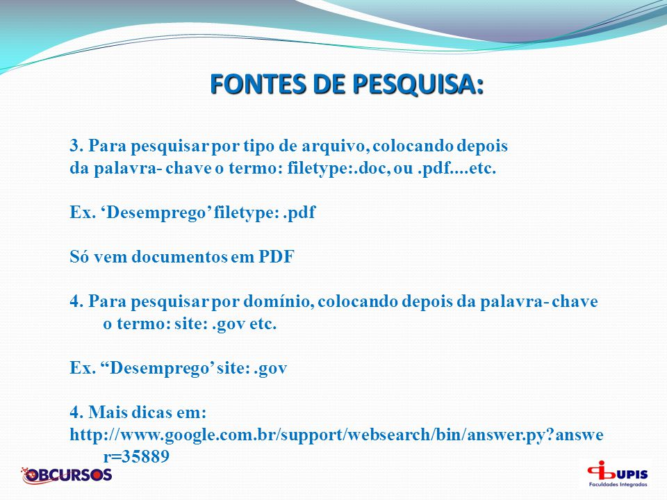FONTES DE PESQUISA: 3. Para pesquisar por tipo de arquivo, colocando depois. da palavra- chave o termo: filetype:.doc, ou .pdf....etc.