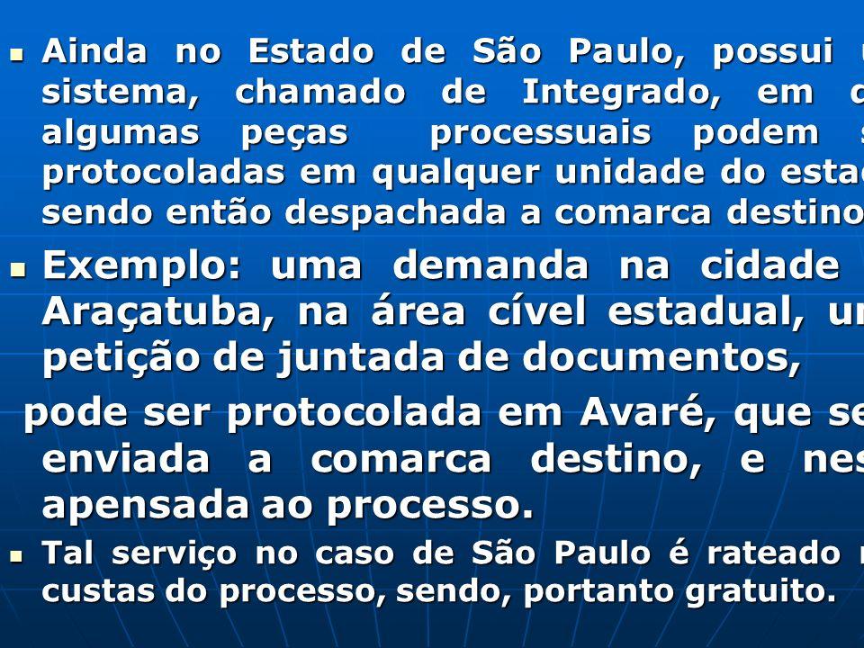 Ainda no Estado de São Paulo, possui um sistema, chamado de Integrado, em que algumas peças processuais podem ser protocoladas em qualquer unidade do estado, sendo então despachada a comarca destino.