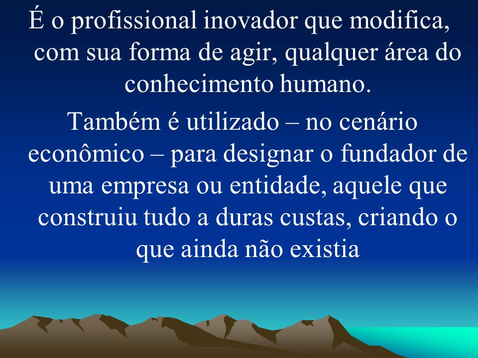 É o profissional inovador que modifica, com sua forma de agir, qualquer área do conhecimento humano.