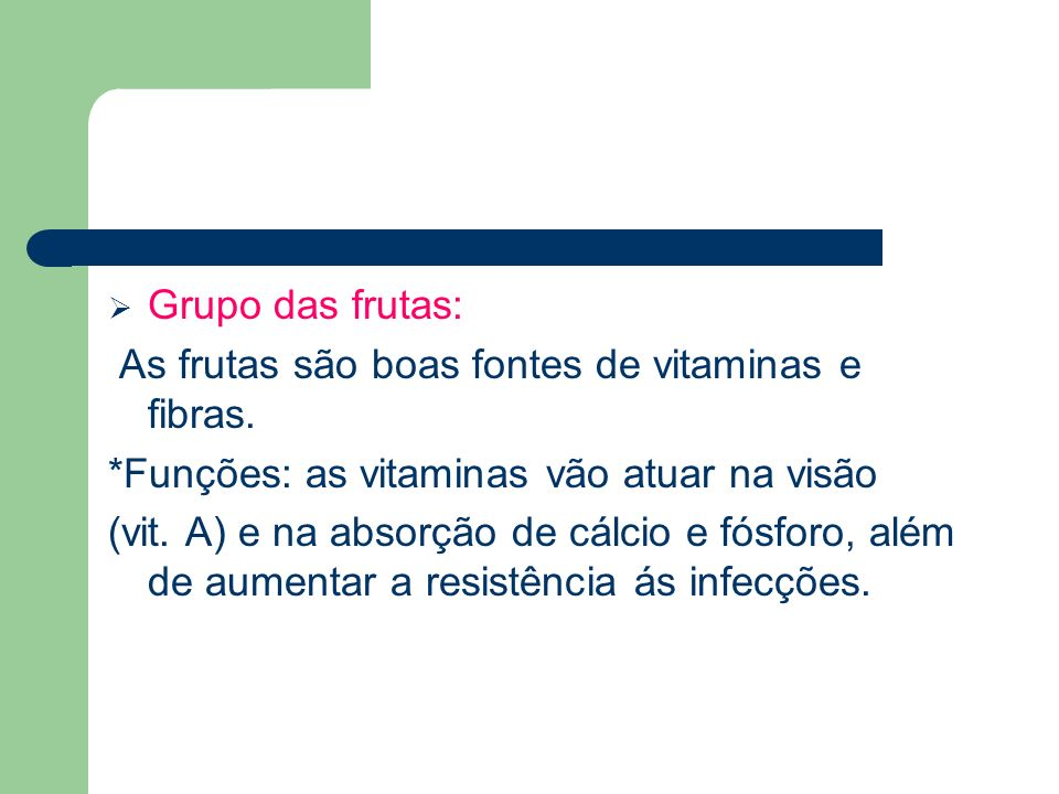 Grupo das frutas: As frutas são boas fontes de vitaminas e fibras. *Funções: as vitaminas vão atuar na visão.