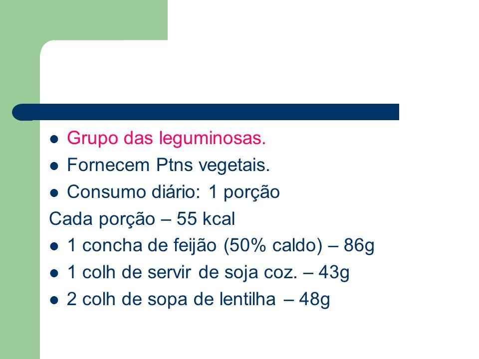 Grupo das leguminosas. Fornecem Ptns vegetais. Consumo diário: 1 porção. Cada porção – 55 kcal. 1 concha de feijão (50% caldo) – 86g.