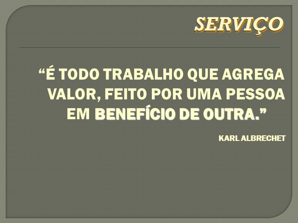 SERVIÇO É TODO TRABALHO QUE AGREGA VALOR, FEITO POR UMA PESSOA EM BENEFÍCIO DE OUTRA. KARL ALBRECHET.