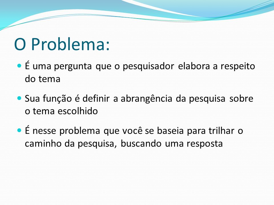 O Problema: É uma pergunta que o pesquisador elabora a respeito do tema. Sua função é definir a abrangência da pesquisa sobre o tema escolhido.