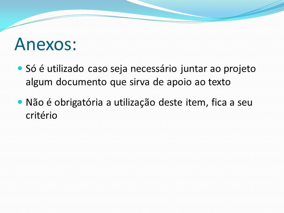 Anexos: Só é utilizado caso seja necessário juntar ao projeto algum documento que sirva de apoio ao texto.