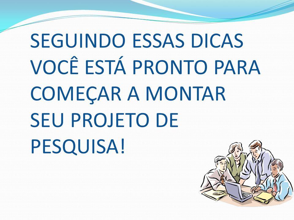 SEGUINDO ESSAS DICAS VOCÊ ESTÁ PRONTO PARA COMEÇAR A MONTAR SEU PROJETO DE PESQUISA!